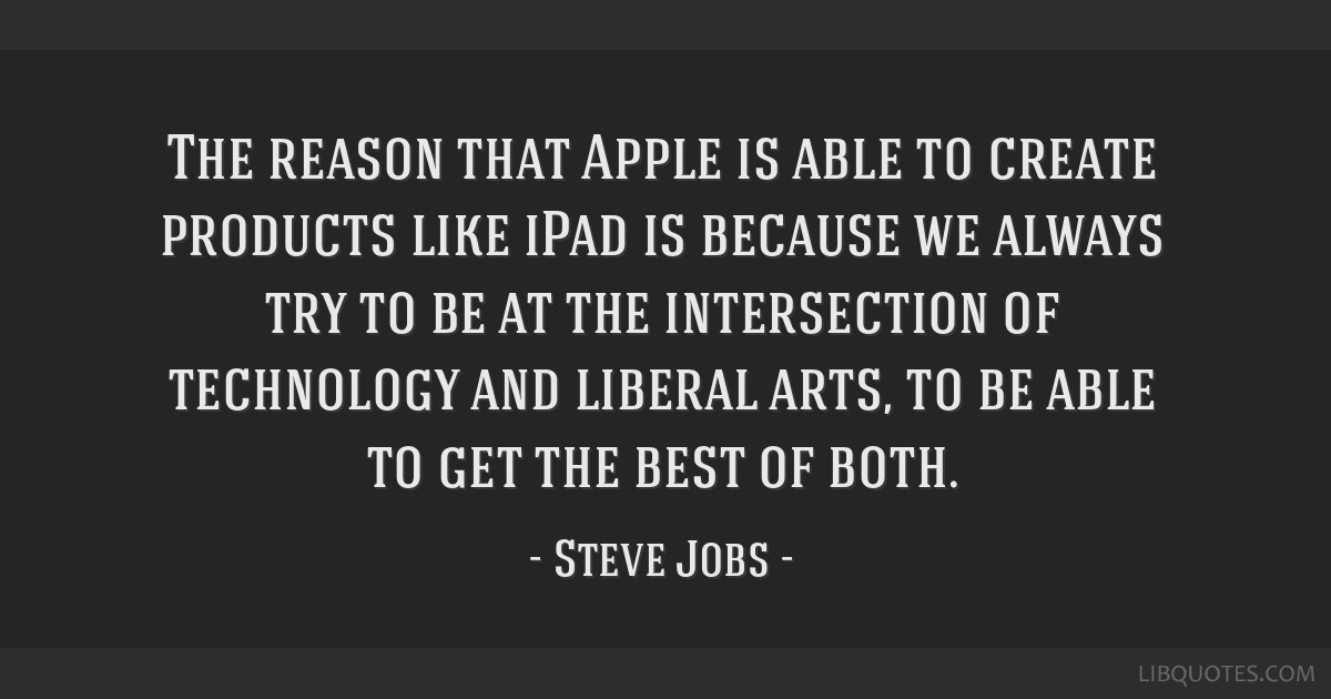 The reason that Apple is able to create products like iPad is because we always try to be at the intersection of technology and liberal arts, to be...