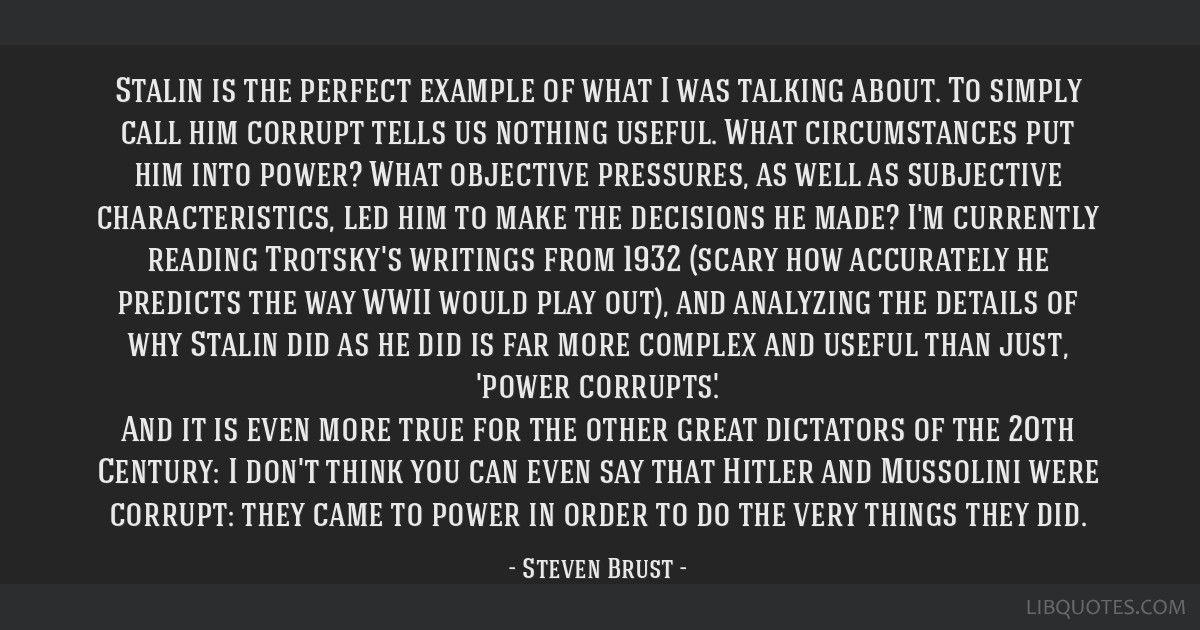 Stalin is the perfect example of what I was talking about. To simply call him corrupt tells us nothing useful. What circumstances put him into power? ...