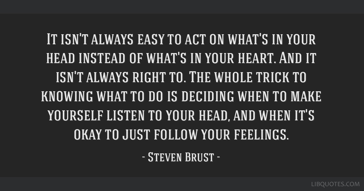 It isn't always easy to act on what's in your head instead of what's in your heart. And it isn't always right to. The whole trick to knowing what to...