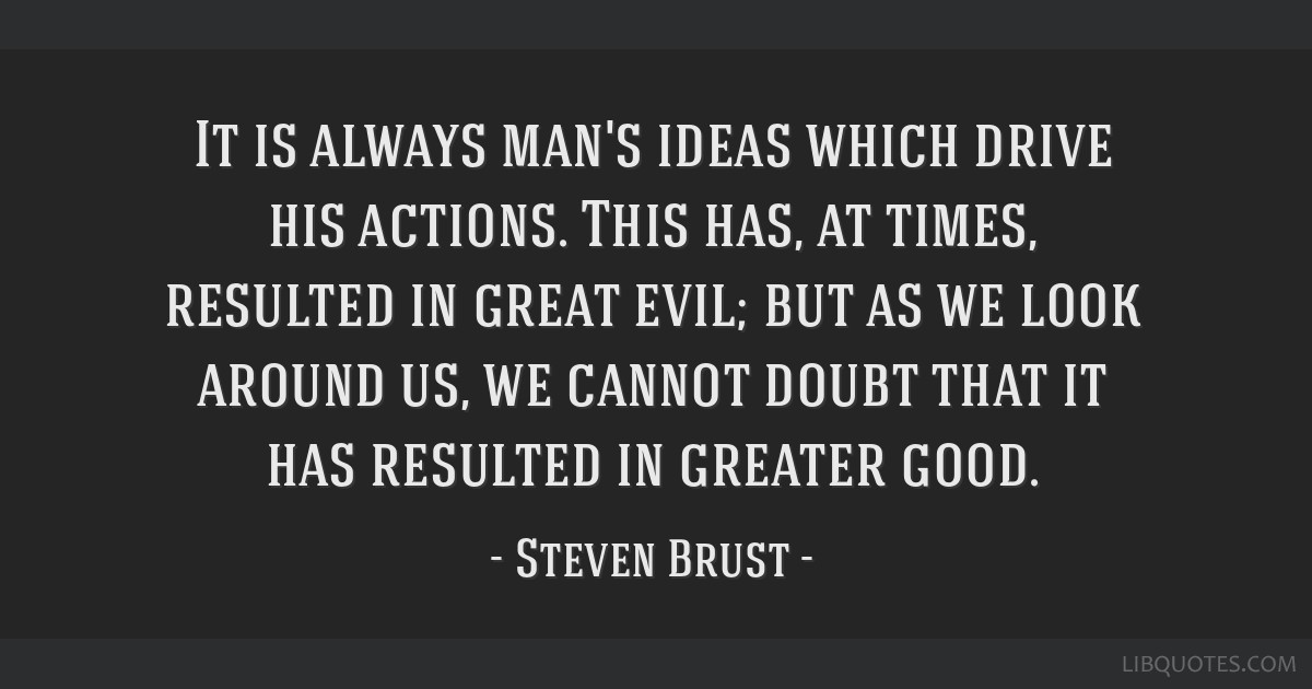 It is always man's ideas which drive his actions. This has, at times, resulted in great evil; but as we look around us, we cannot doubt that it has...