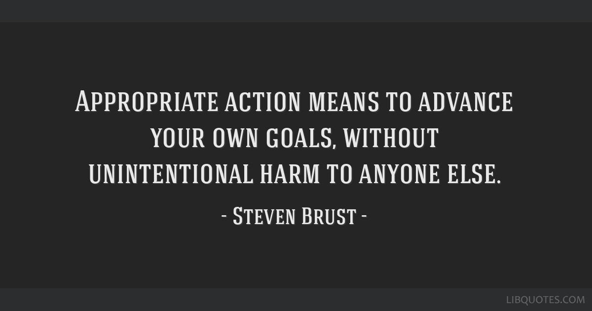 Appropriate action means to advance your own goals, without unintentional harm to anyone else.