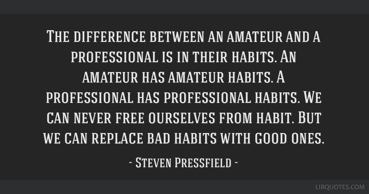 The difference between an amateur and a professional is in their habits. An amateur has amateur habits. A professional has professional habits. We...
