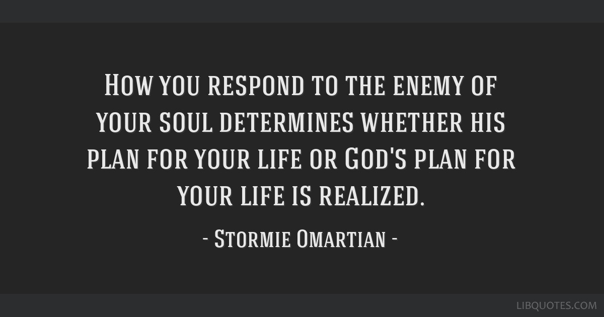 How you respond to the enemy of your soul determines whether his plan for your life or God's plan for your life is realized.