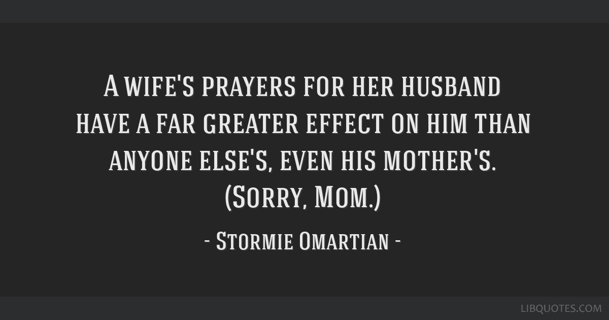 A wife's prayers for her husband have a far greater effect on him than anyone else's, even his mother's. (Sorry, Mom.)
