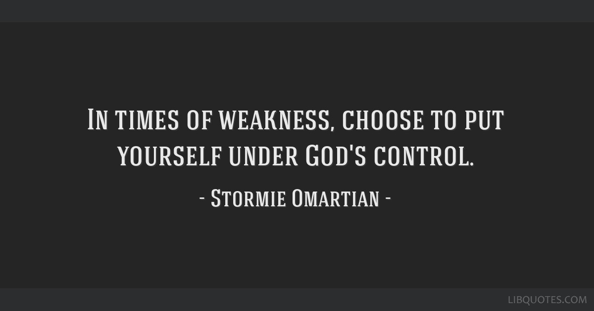 In times of weakness, choose to put yourself under God's control.
