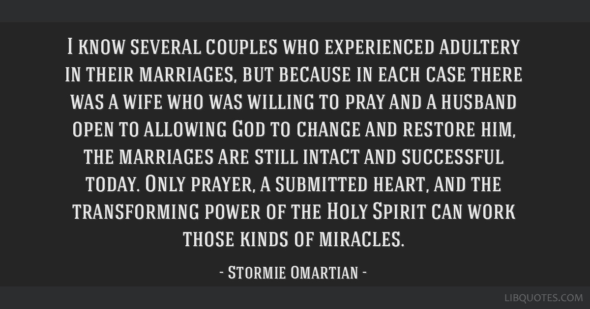 I know several couples who experienced adultery in their marriages, but because in each case there was a wife who was willing to pray and a husband...