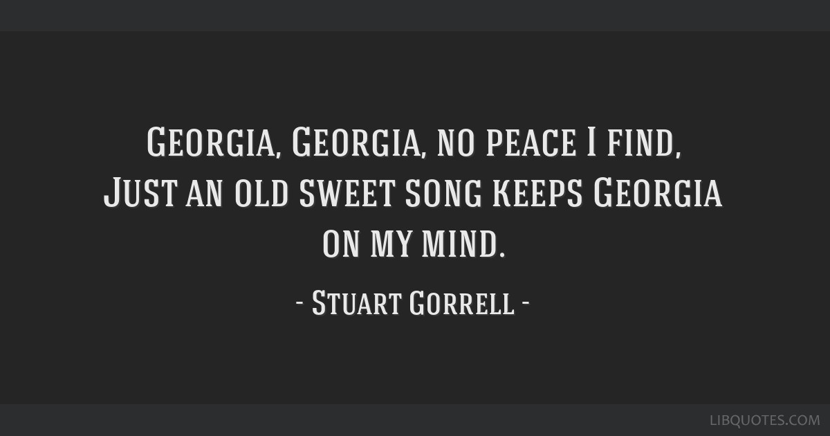 Georgia, Georgia, no peace I find, Just an old sweet song keeps Georgia on my mind.