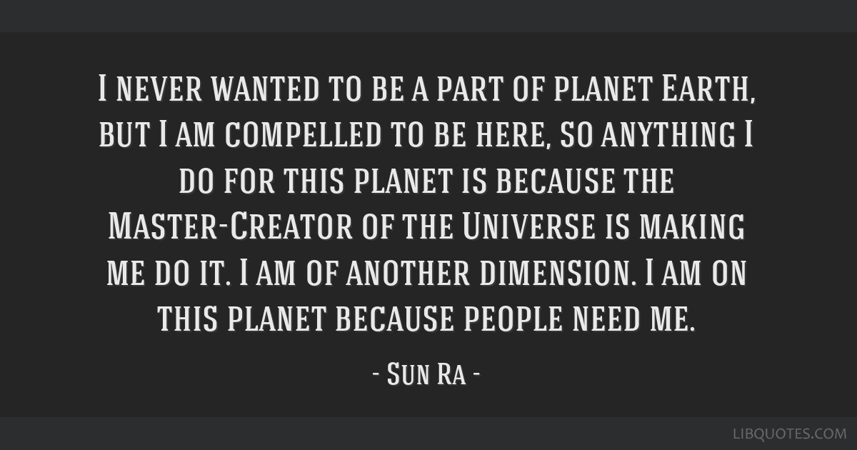 I never wanted to be a part of planet Earth, but I am