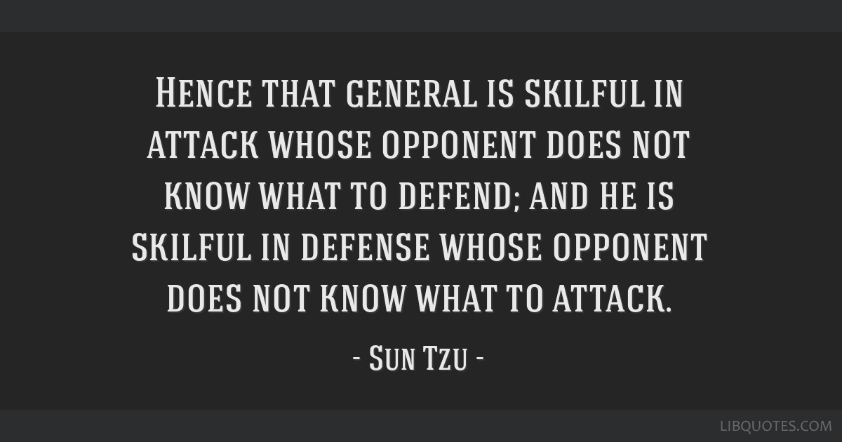 Hence that general is skilful in attack whose opponent does not know what to defend; and he is skilful in defense whose opponent does not know what...