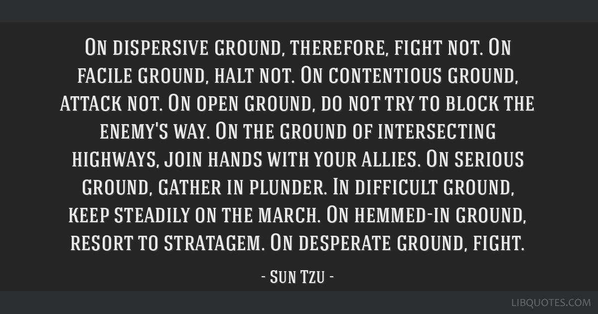 On dispersive ground, therefore, fight not. On facile ground, halt not. On contentious ground, attack not. On open ground, do not try to block the...