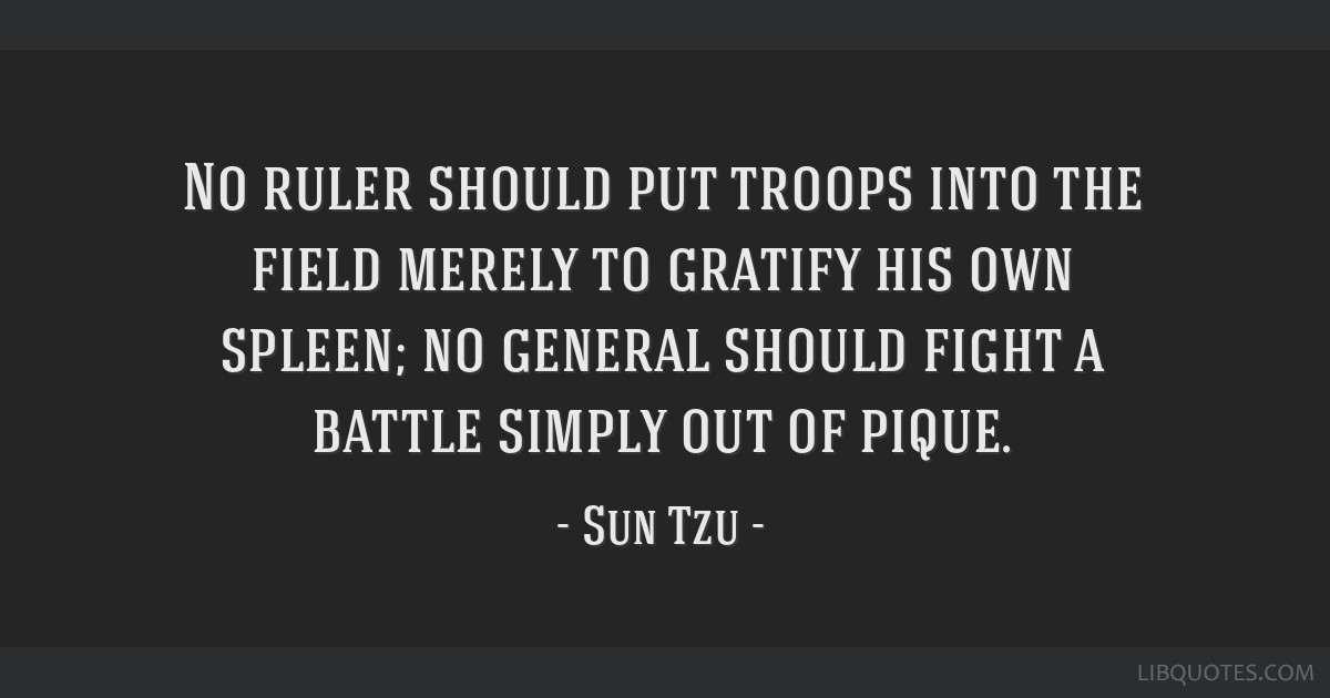 No ruler should put troops into the field merely to gratify his own spleen; no general should fight a battle simply out of pique.
