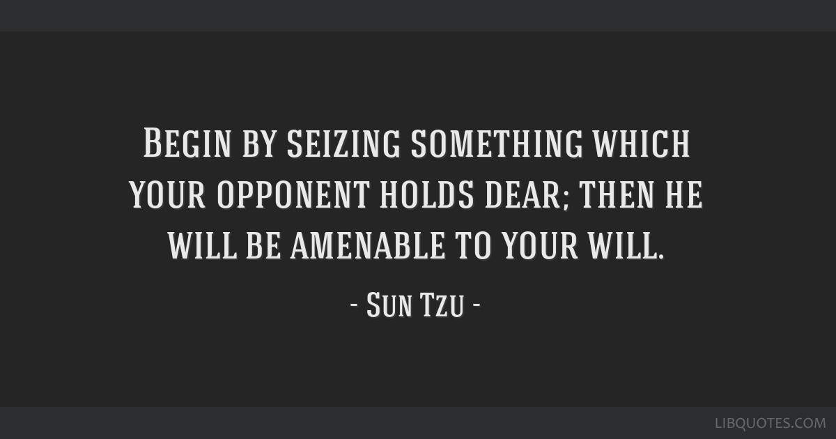 Begin by seizing something which your opponent holds dear; then he will be amenable to your will.