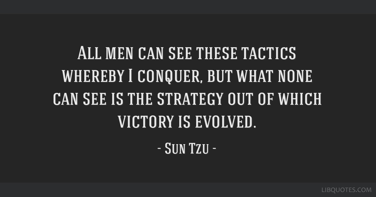 All men can see these tactics whereby I conquer, but what none can see is the strategy out of which victory is evolved.