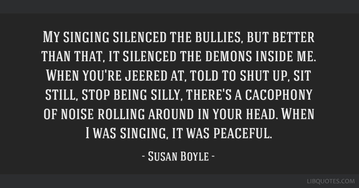My singing silenced the bullies, but better than that, it silenced the demons inside me. When you're jeered at, told to shut up, sit still, stop...