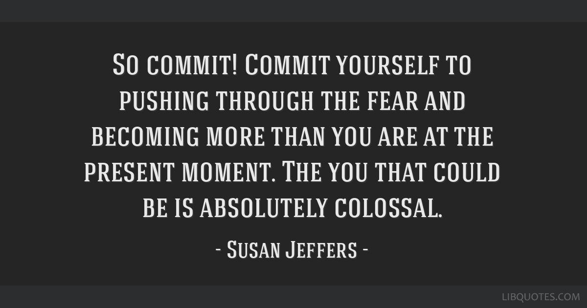 So commit! Commit yourself to pushing through the fear and becoming more than you are at the present moment. The you that could be is absolutely...