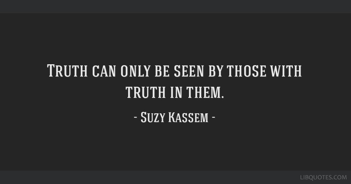 Truth can only be seen by those with truth in them.