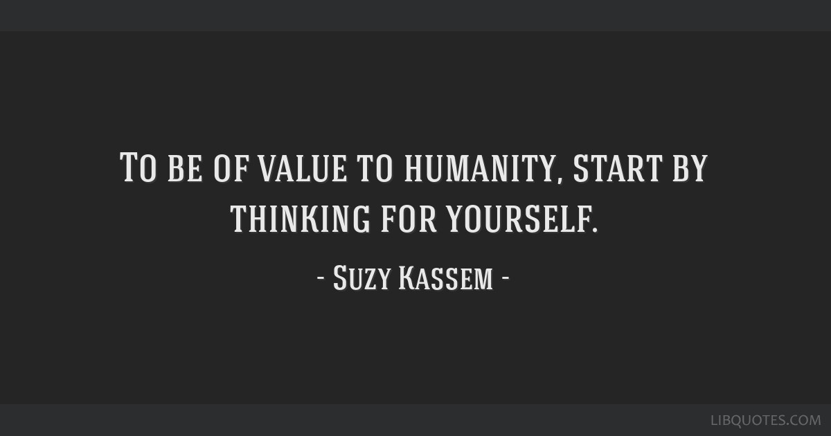 To be of value to humanity, start by thinking for yourself.
