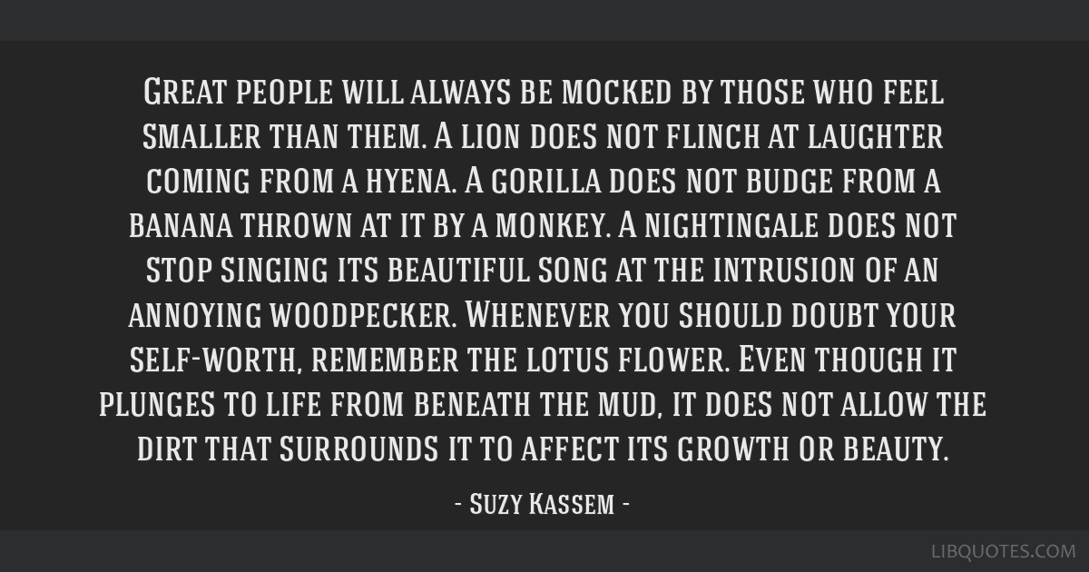 Great people will always be mocked by those who feel smaller than them. A lion does not flinch at laughter coming from a hyena. A gorilla does not...
