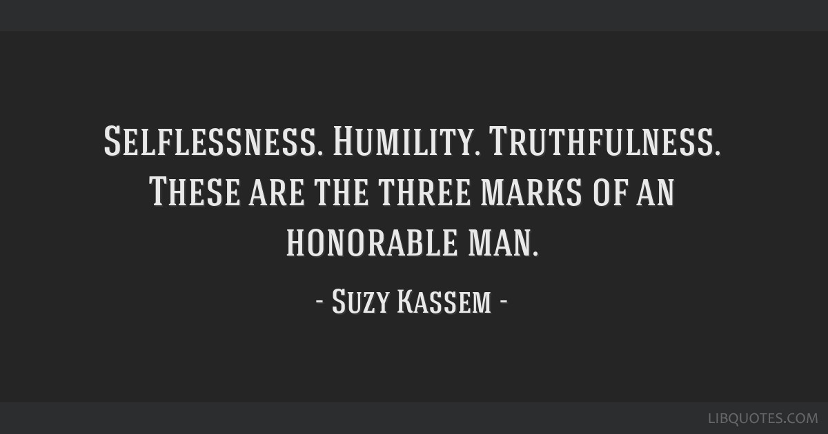 Selflessness. Humility. Truthfulness. These are the three marks of an honorable man.