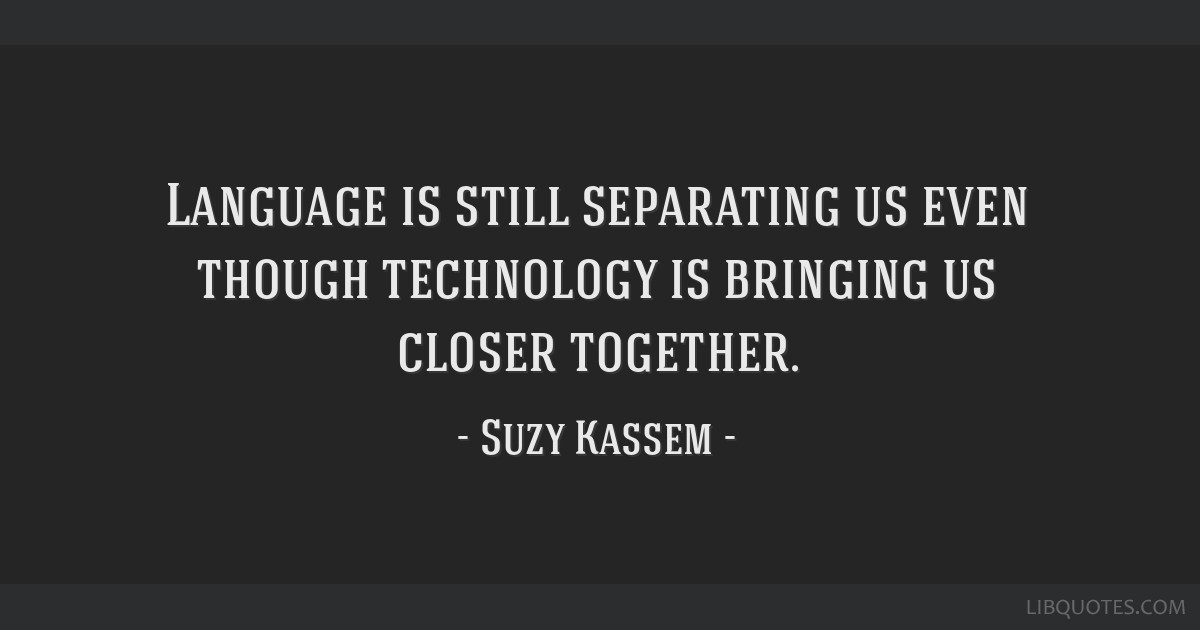 Language is still separating us even though technology is bringing us closer together.