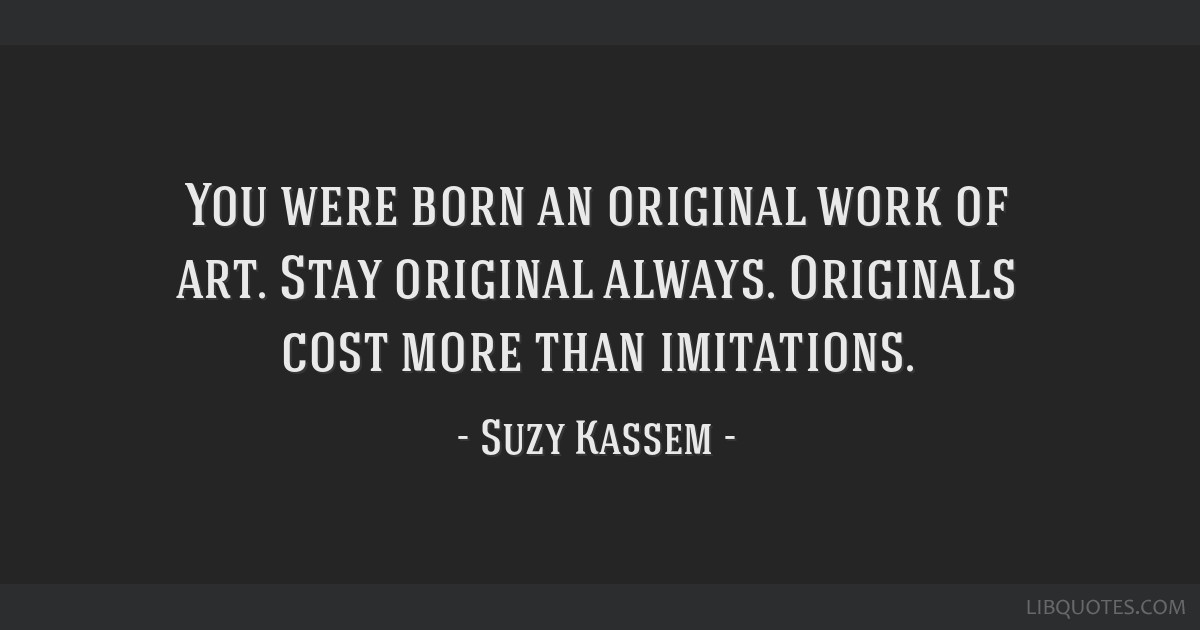 You were born an original work of art. Stay original always. Originals cost more than imitations.