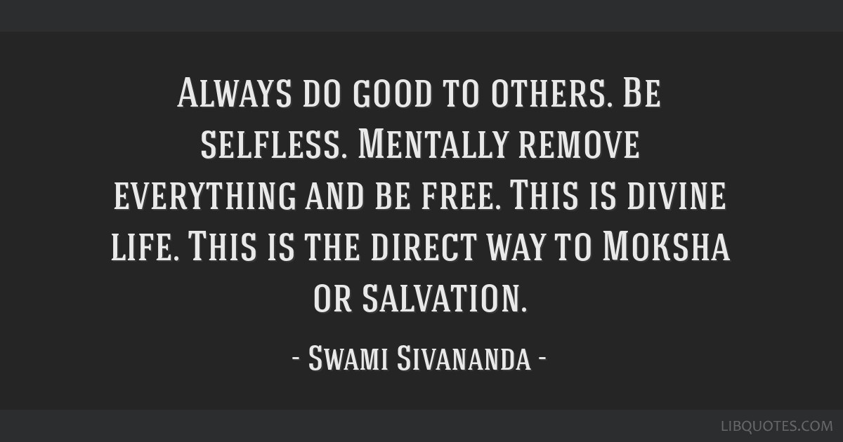 Always do good to others. Be selfless. Mentally remove everything and be free. This is divine life. This is the direct way to Moksha or salvation.