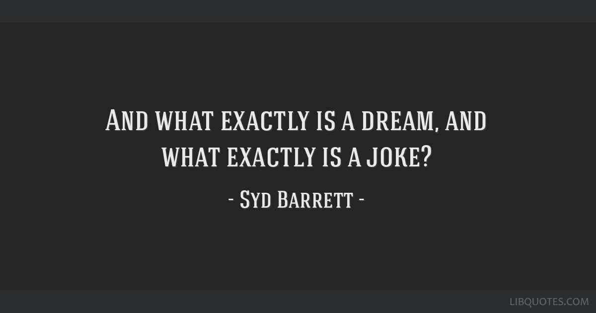 And what exactly is a dream, and what exactly is a joke?