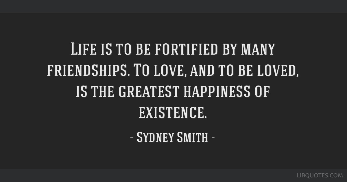 Life is to be fortified by many friendships. To love, and to be loved, is the greatest happiness of existence.