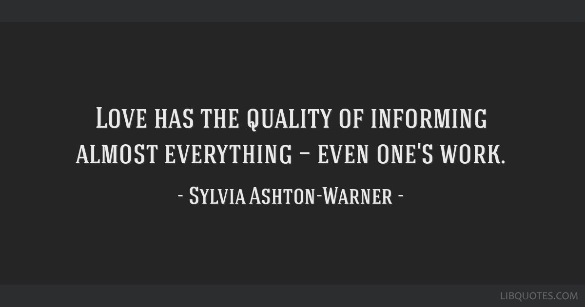 Love has the quality of informing almost everything — even one's work.