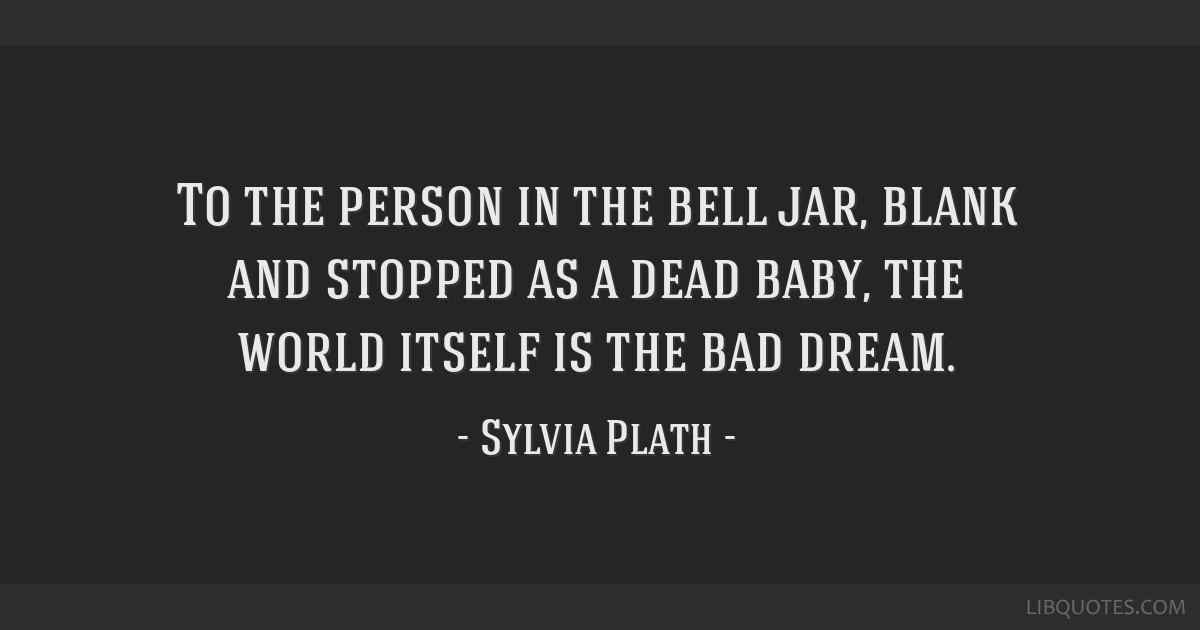 To the person in the bell jar, blank and stopped as a dead baby, the world itself is the bad dream.