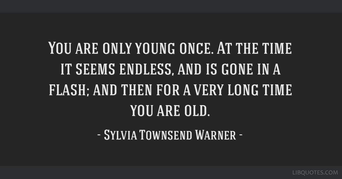 You Are Only Young Once At The Time It Seems Endless And Is Gone In A