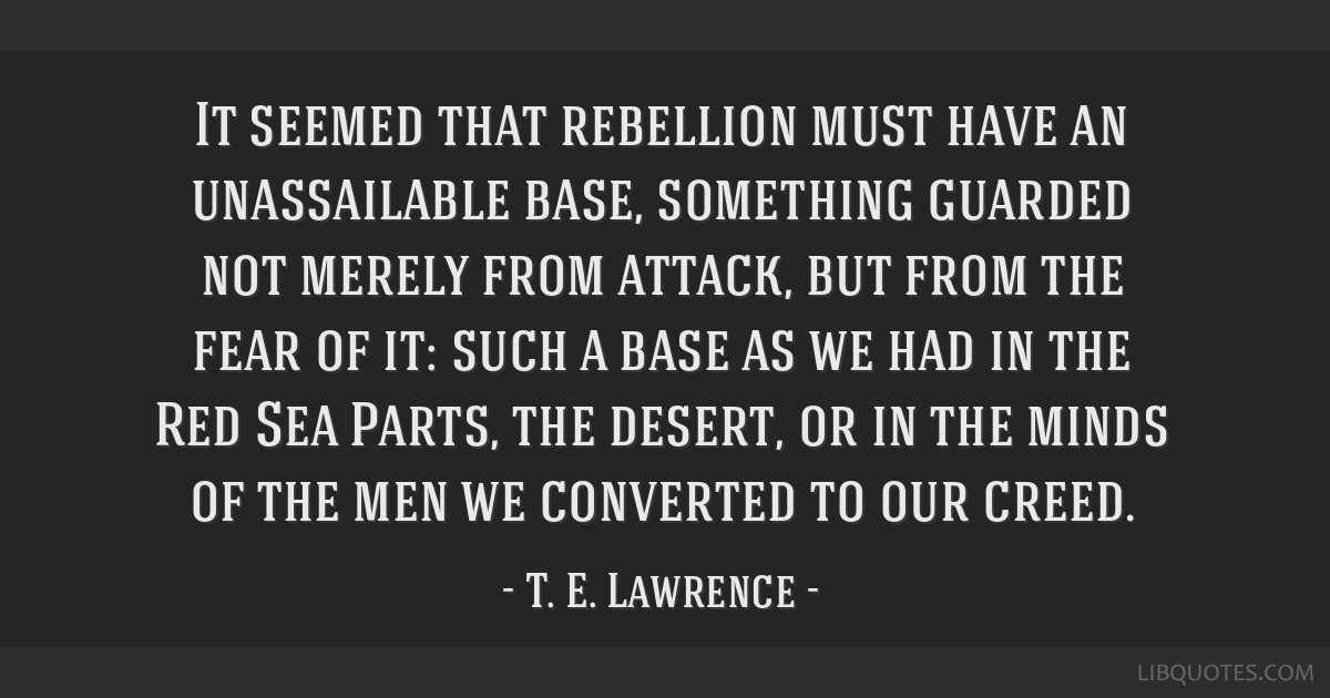 It seemed that rebellion must have an unassailable base, something guarded not merely from attack, but from the fear of it: such a base as we had in...
