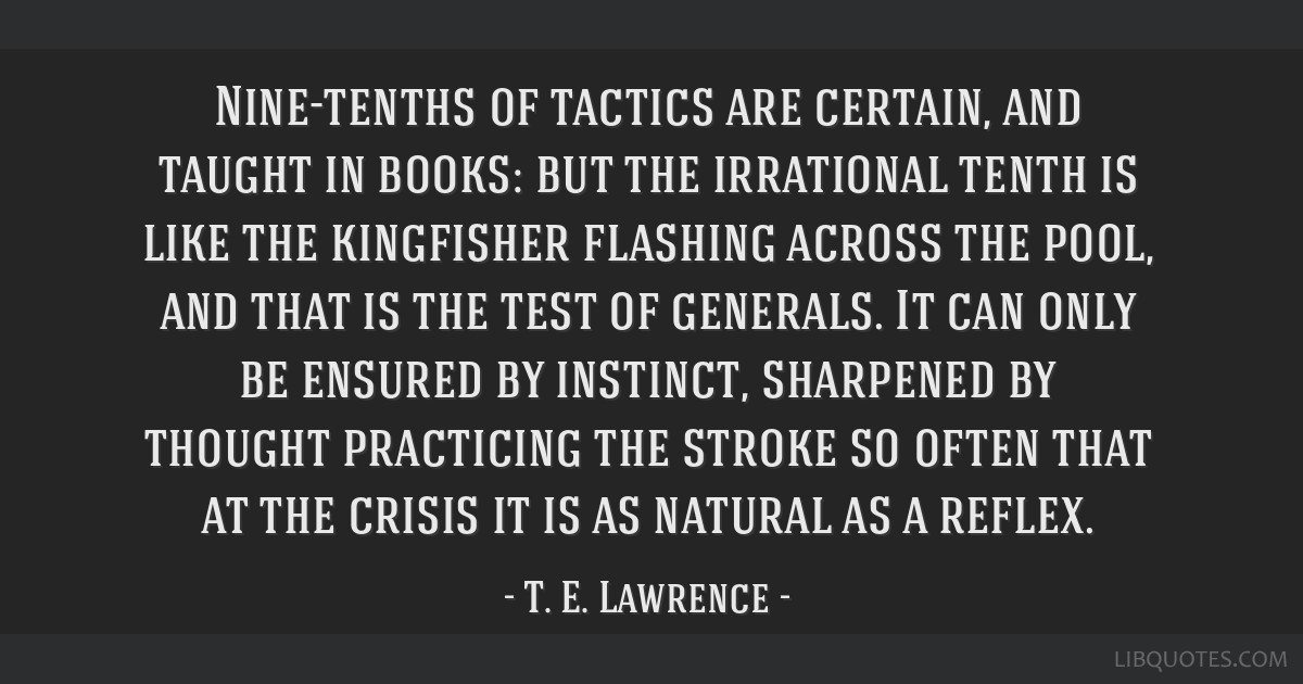 Nine-tenths of tactics are certain, and taught in books: but the irrational tenth is like the kingfisher flashing across the pool, and that is the...