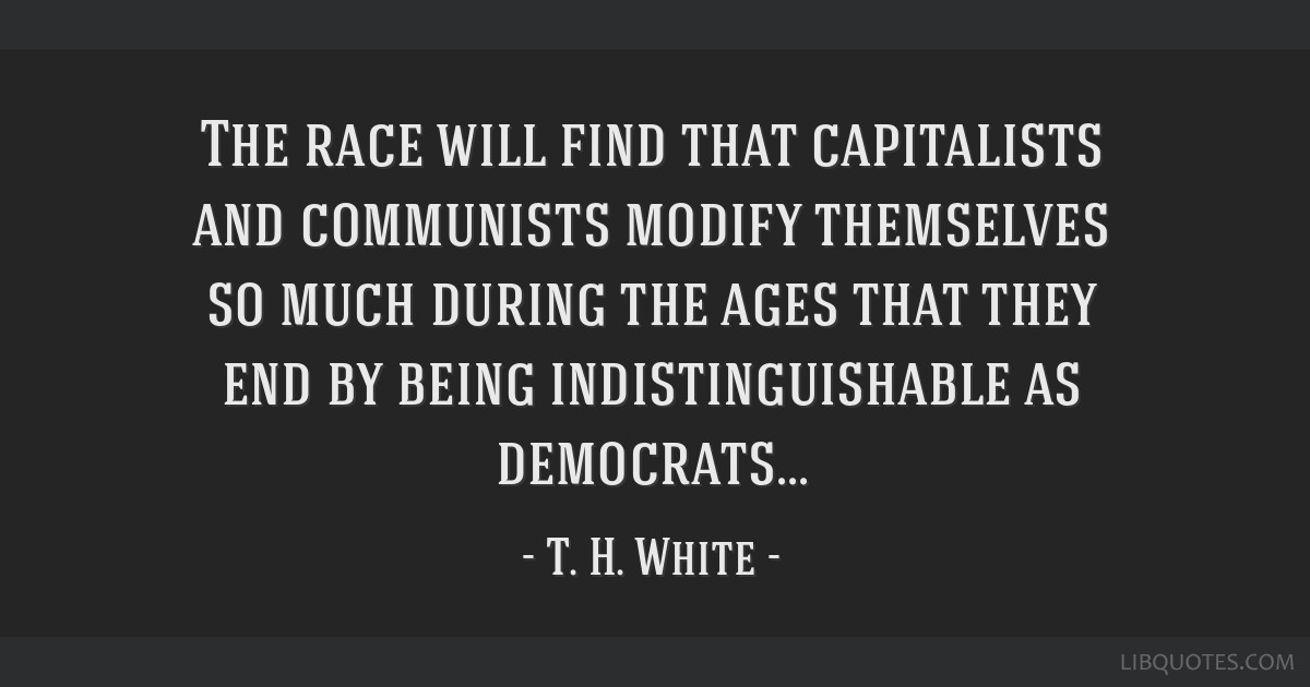 The race will find that capitalists and communists modify themselves so much during the ages that they end by being indistinguishable as democrats...