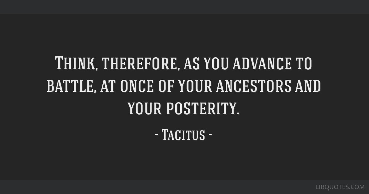Think, therefore, as you advance to battle, at once of your ancestors and your posterity.
