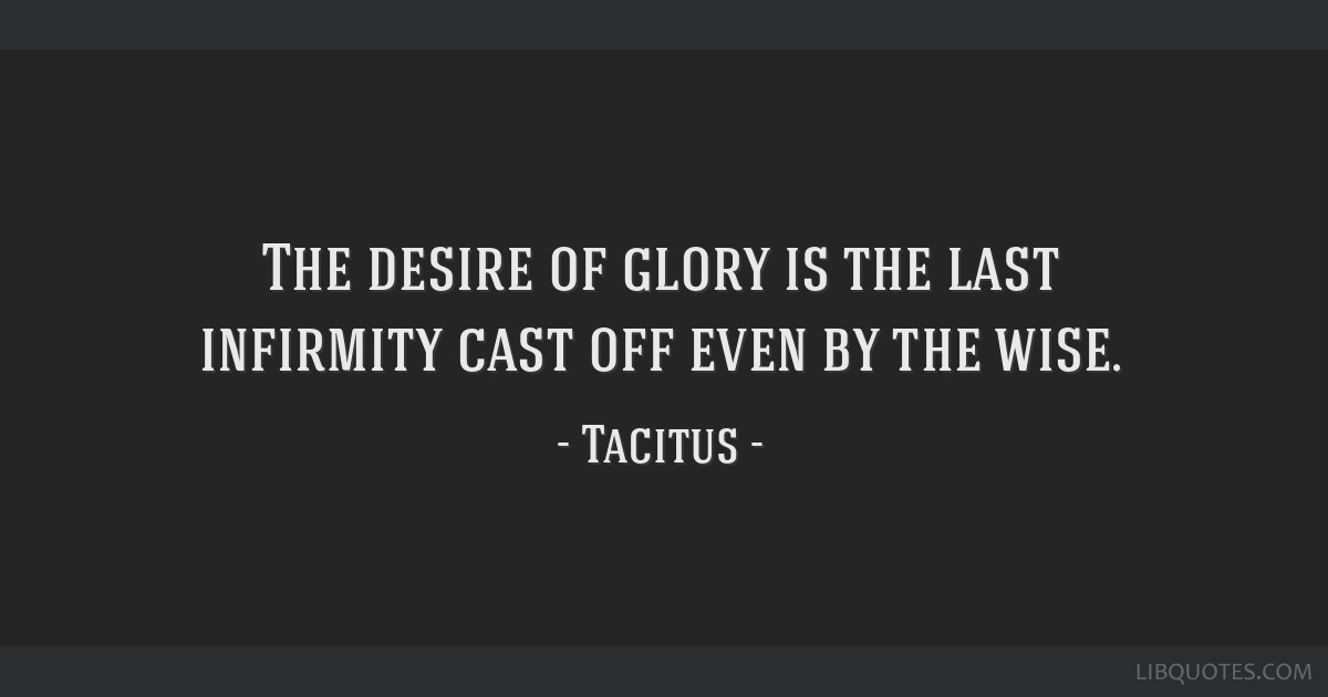 The desire of glory is the last infirmity cast off even by the wise.