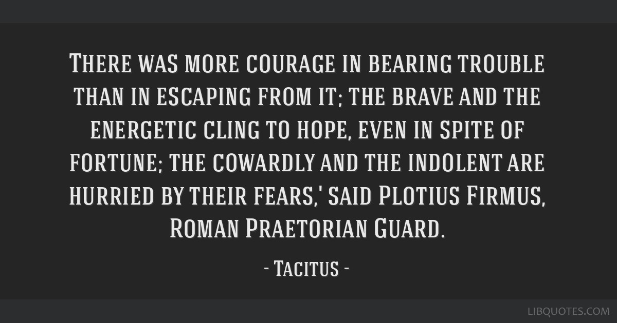 There was more courage in bearing trouble than in escaping from it; the brave and the energetic cling to hope, even in spite of fortune; the cowardly ...