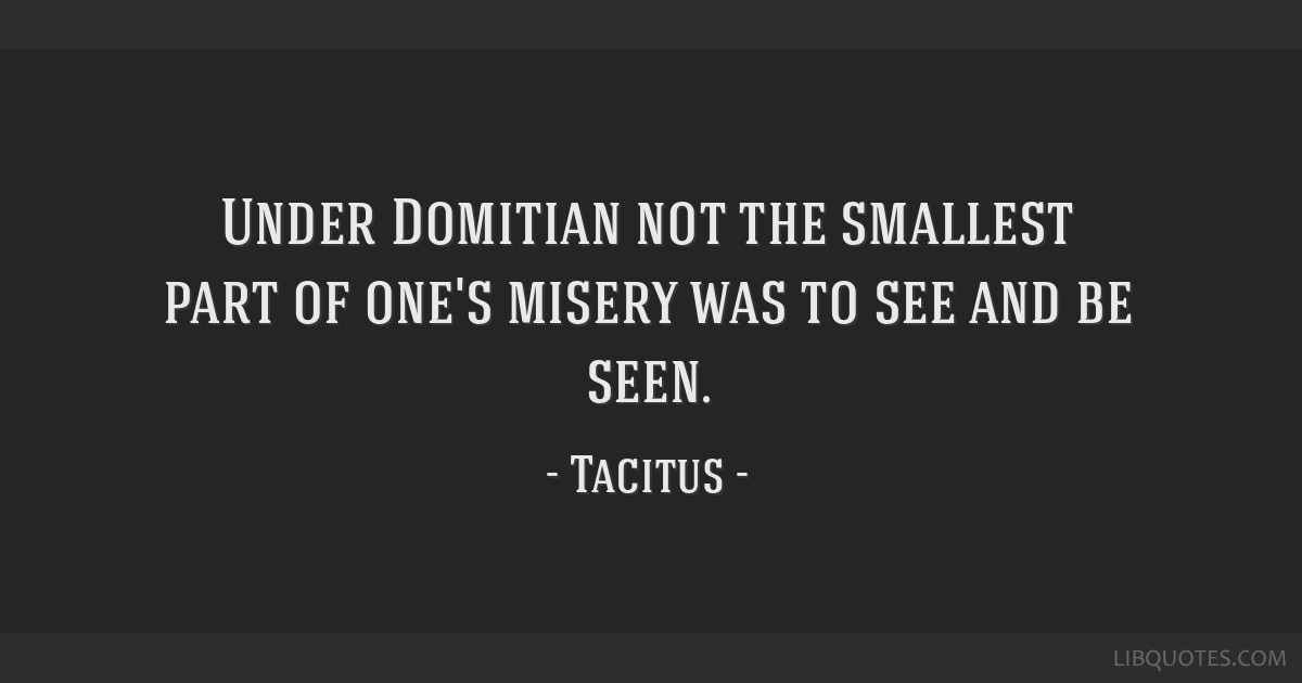 Under Domitian not the smallest part of one's misery was to see and be seen.