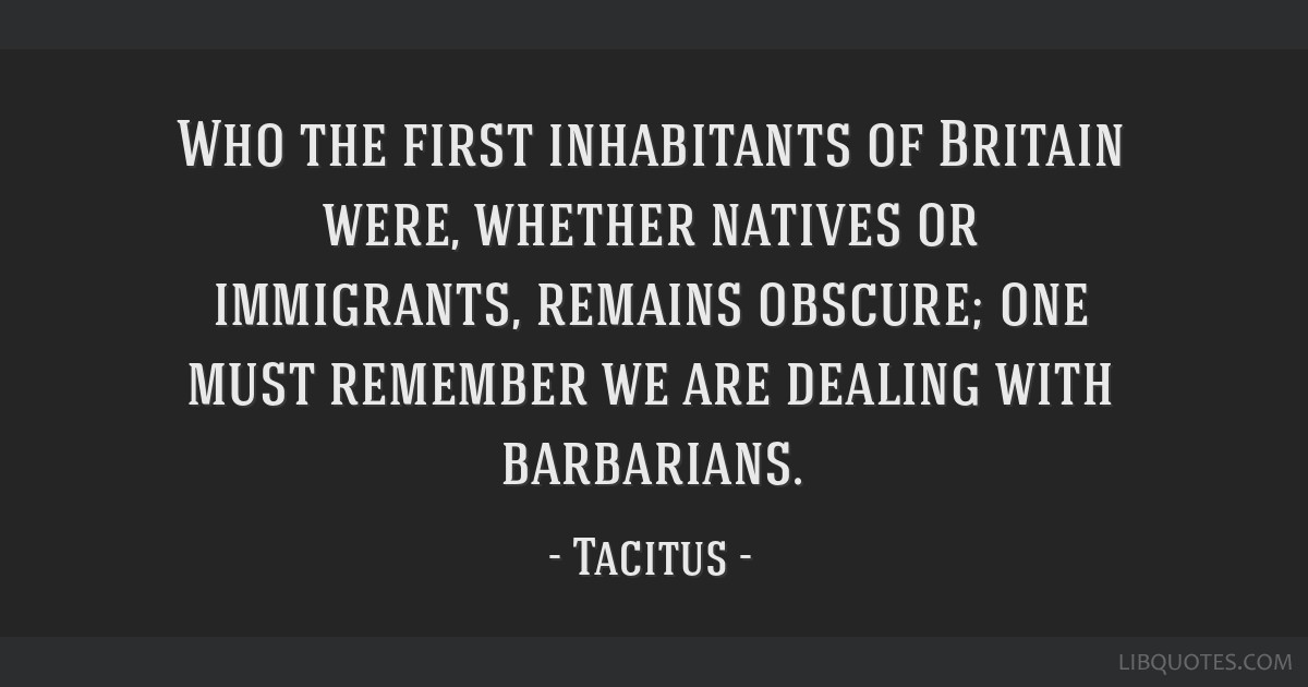 Who the first inhabitants of Britain were, whether natives or immigrants, remains obscure; one must remember we are dealing with barbarians.