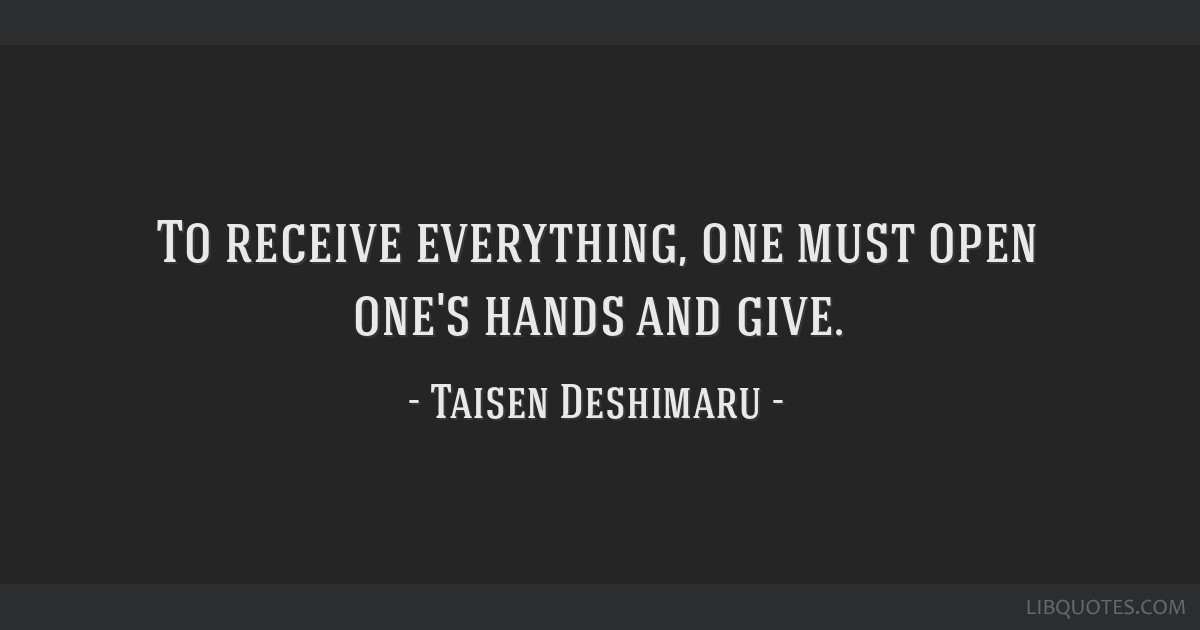 To receive everything, one must open one's hands and give.