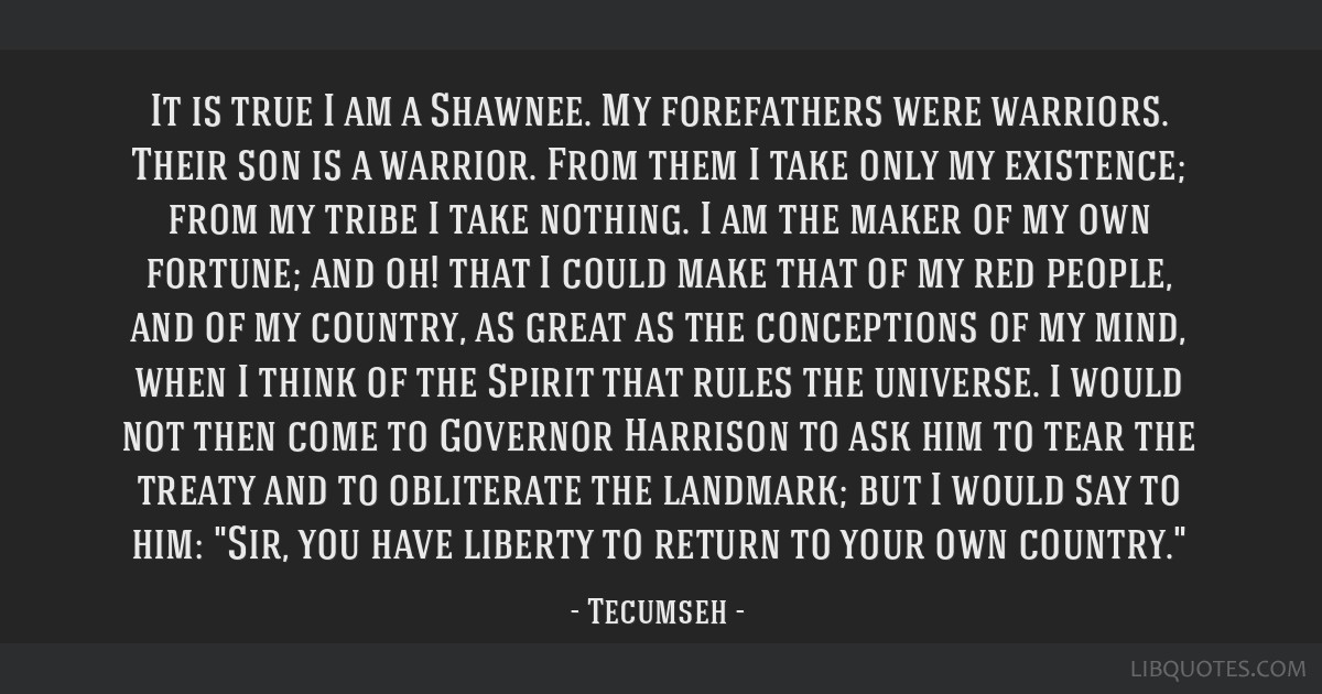 It is true I am a Shawnee. My forefathers were warriors. Their son is a warrior. From them I take only my existence; from my tribe I take nothing. I...