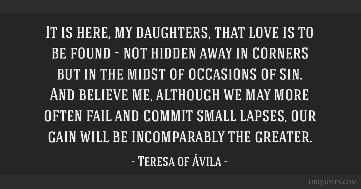 It is here, my daughters, that love is to be found - not hidden away in corners but in the midst of occasions of sin. And believe me, although we may ...