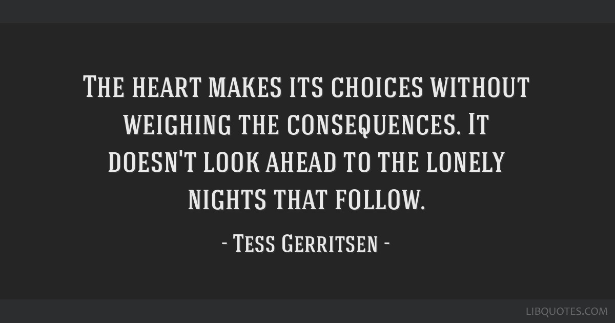 The heart makes its choices without weighing the consequences. It doesn't look ahead to the lonely nights that follow.