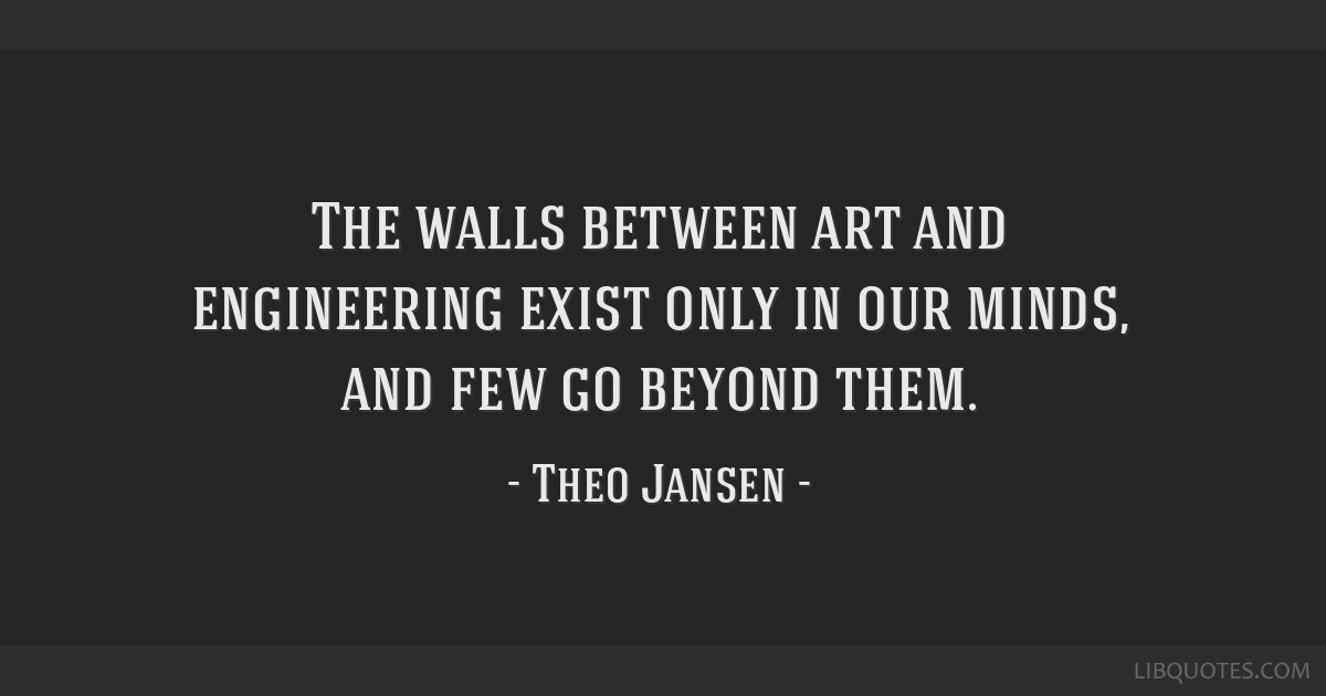 The walls between art and engineering exist only in our minds, and few go beyond them.