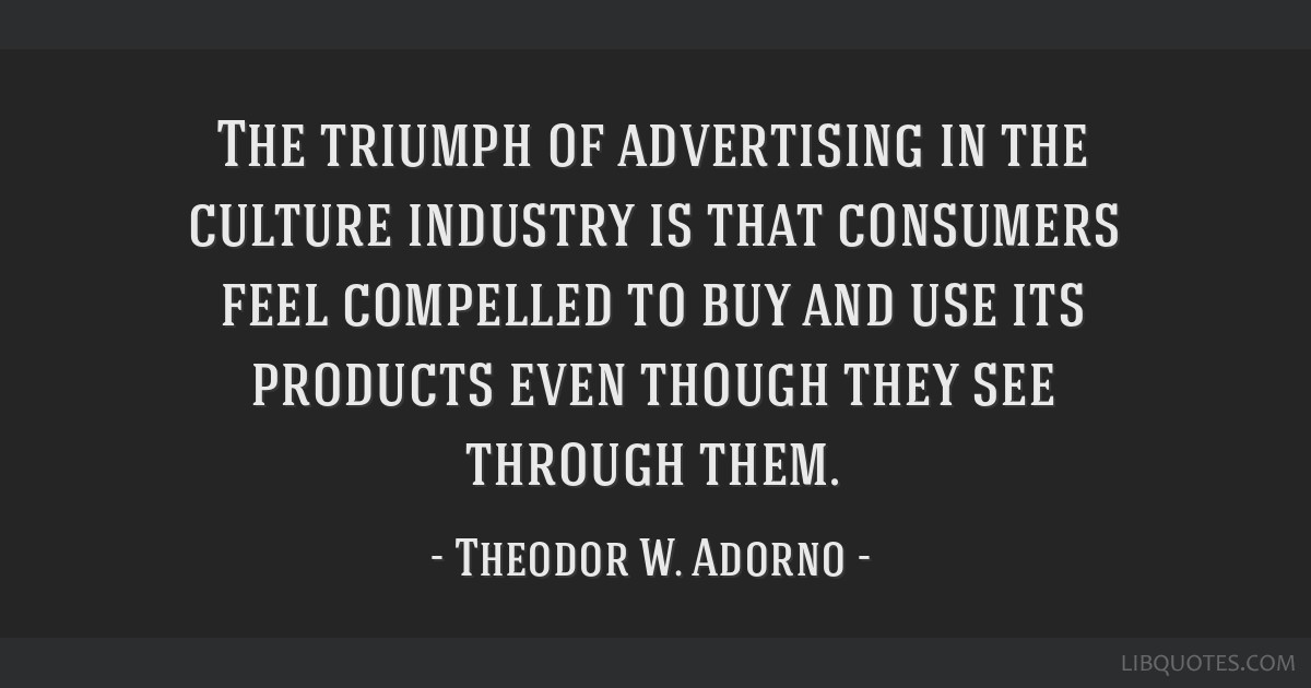 The triumph of advertising in the culture industry is that consumers feel compelled to buy and use its products even though they see through them.