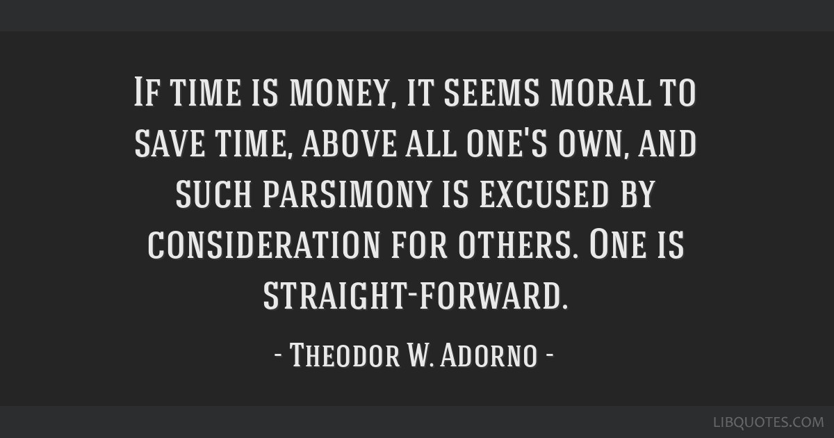 If time is money, it seems moral to save time, above all one's own, and such parsimony is excused by consideration for others. One is...