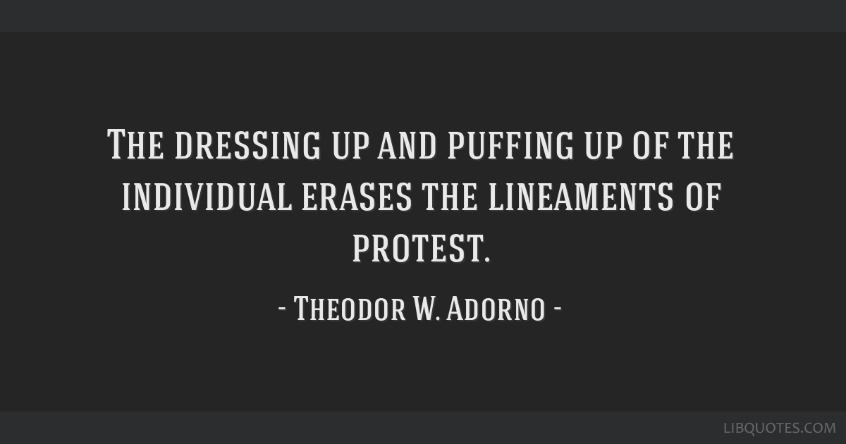 The dressing up and puffing up of the individual erases the lineaments of protest.