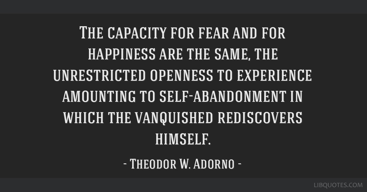 The capacity for fear and for happiness are the same, the unrestricted openness to experience amounting to self-abandonment in which the vanquished...