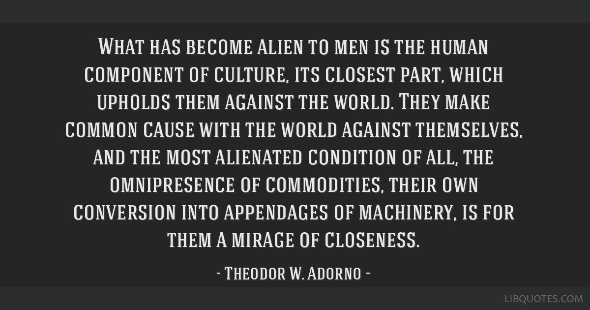 What has become alien to men is the human component of culture, its closest part, which upholds them against the world. They make common cause with...