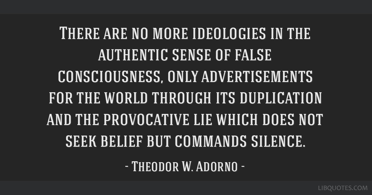 There are no more ideologies in the authentic sense of false consciousness, only advertisements for the world through its duplication and the...